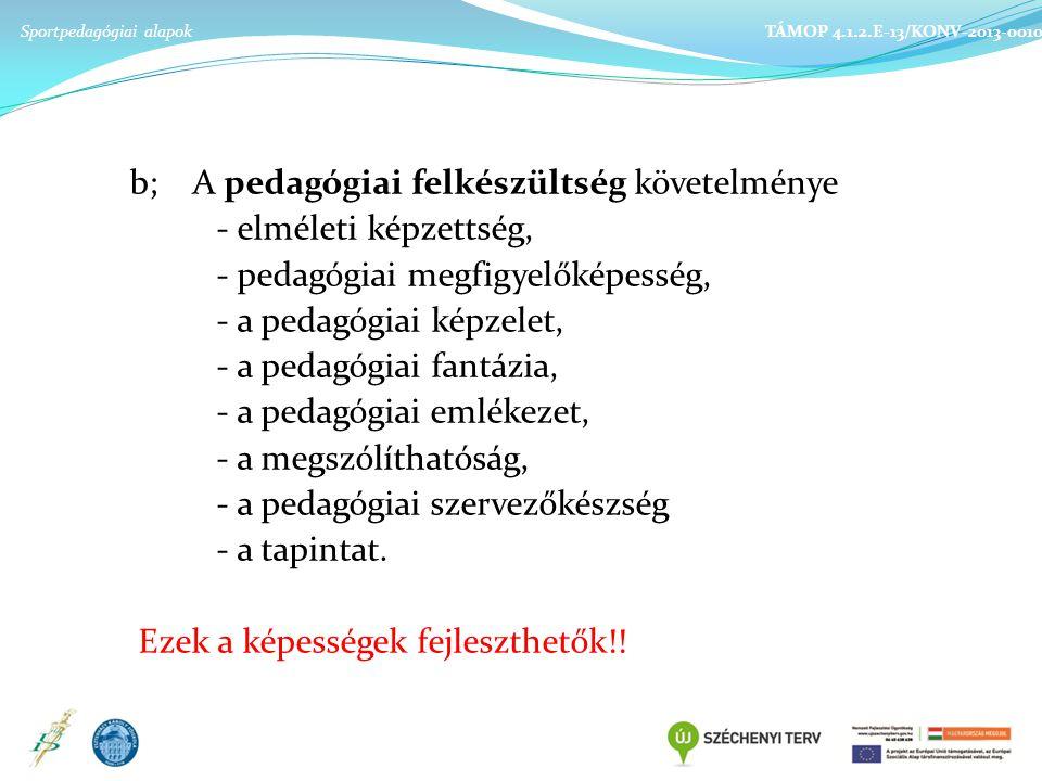 b; A pedagógiai felkészültség követelménye - elméleti képzettség, - pedagógiai megfigyelőképesség, - a pedagógiai képzelet, - a pedagógiai fantázia, - a pedagógiai emlékezet, - a megszólíthatóság, - a pedagógiai szervezőkészség - a tapintat.