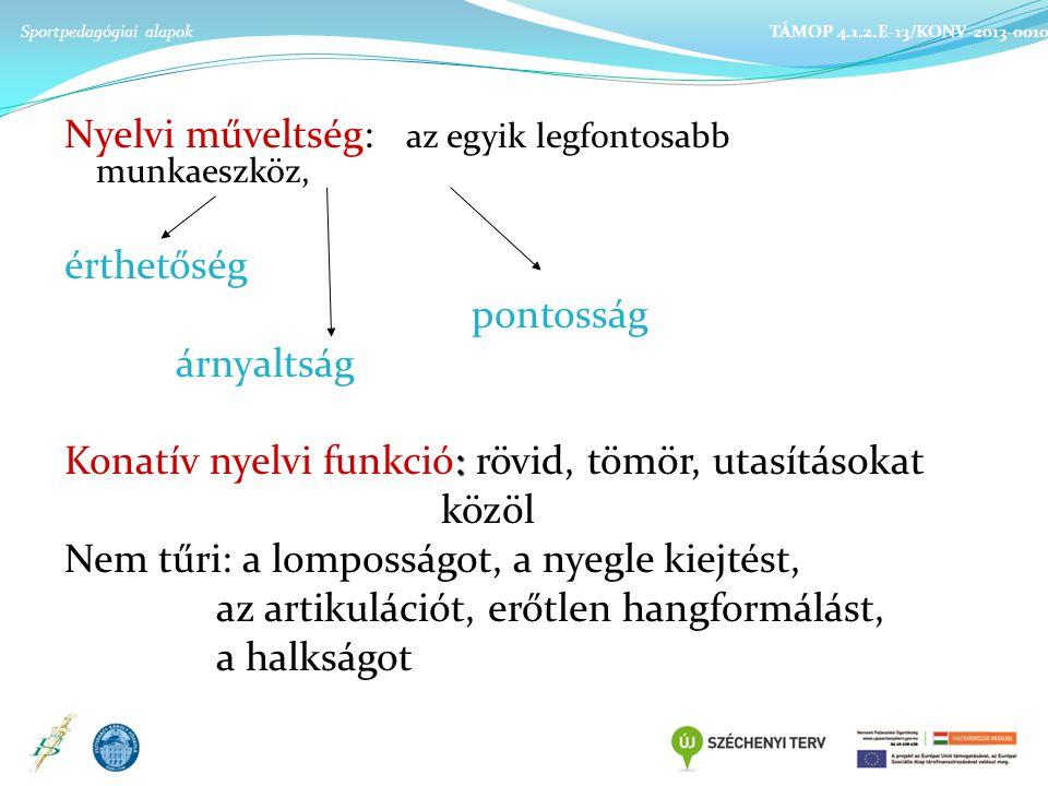 Nyelvi műveltség: az egyik legfontosabb munkaeszköz, érthetőség pontosság árnyaltság : Konatív nyelvi funkció: rövid, tömör, utasításokat közöl Nem tűri: a lomposságot, a nyegle kiejtést, az artikulációt, erőtlen hangformálást, a halkságot Sportpedagógiai alapok TÁMOP 4.1.2.E-13/KONV-2013-0010