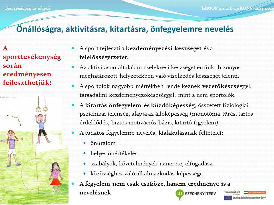 Önállóságra, aktivitásra, kitartásra, önfegyelemre nevelés Sportpedagógiai alapok TÁMOP 4.1.2.E-13/KONV-2013-0010 A sporttevékenység során eredményesen fejleszthetjük: A sport fejleszti a kezdeményezési készséget és a felelősségérzetet.