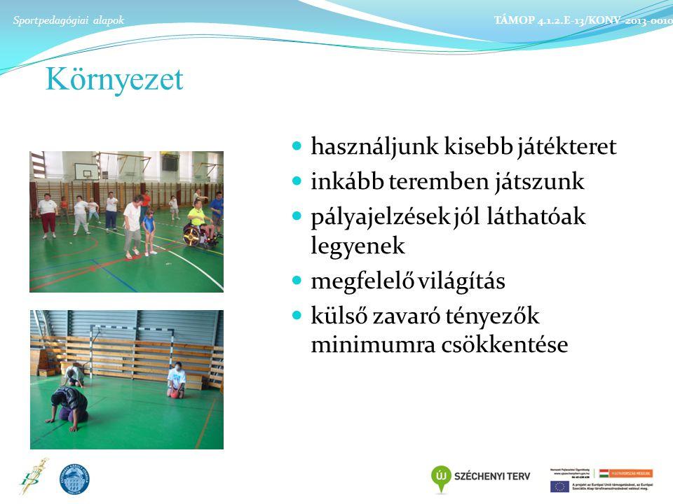 Környezet használjunk kisebb játékteret inkább teremben játszunk pályajelzések jól láthatóak legyenek megfelelő világítás külső zavaró tényezők minimumra csökkentése Sportpedagógiai alapok TÁMOP 4.1.2.E-13/KONV-2013-0010