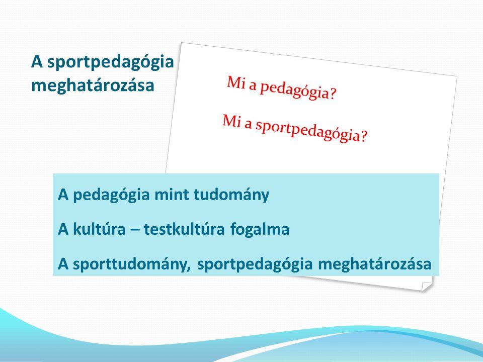 A sportpedagógia meghatározása A pedagógia mint tudomány A kultúra – testkultúra fogalma A sporttudomány, sportpedagógia meghatározása Mi a pedagógia.