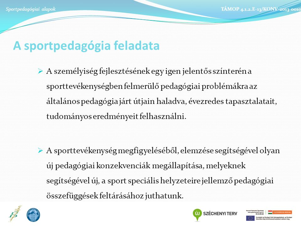 A sportpedagógia feladata  A személyiség fejlesztésének egy igen jelentős színterén a sporttevékenységben felmerülő pedagógiai problémákra az általános pedagógia járt útjain haladva, évezredes tapasztalatait, tudományos eredményeit felhasználni.
