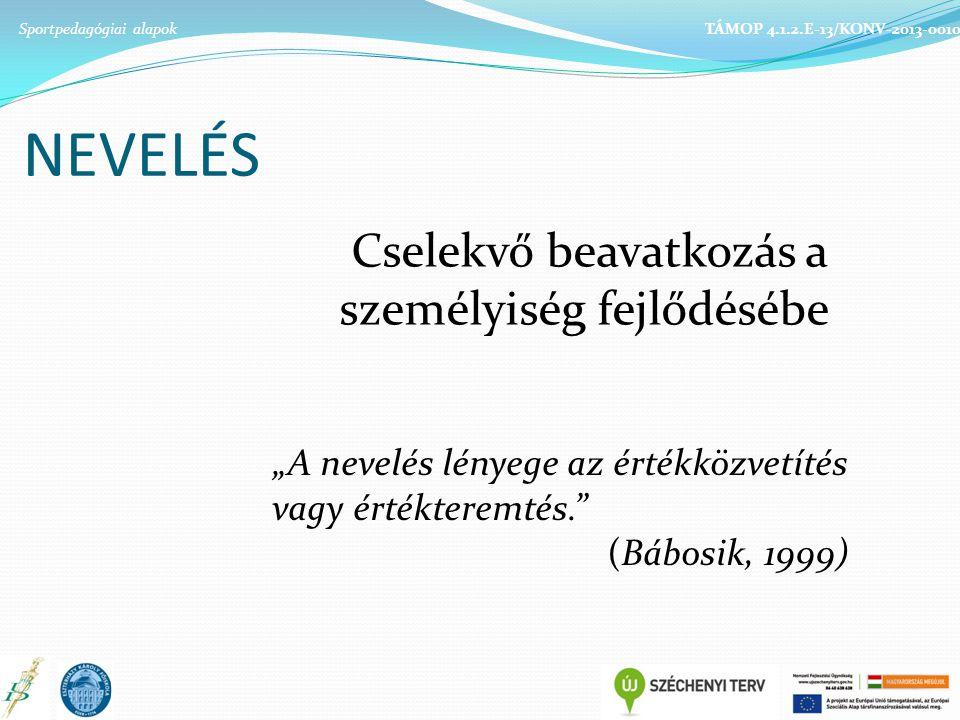"""TÁMOP 4.1.2.E-13/KONV-2013-0010 NEVELÉS Cselekvő beavatkozás a személyiség fejlődésébe """"A nevelés lényege az értékközvetítés vagy értékteremtés. (Bábosik, 1999)"""