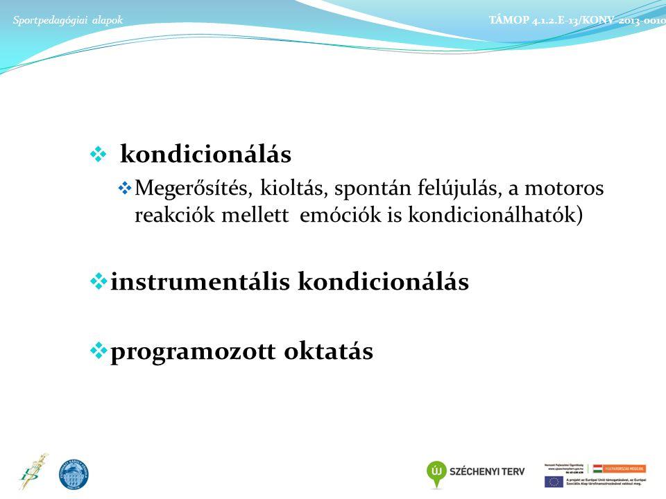  kondicionálás  Megerősítés, kioltás, spontán felújulás, a motoros reakciók mellett emóciók is kondicionálhatók)  instrumentális kondicionálás  programozott oktatás Sportpedagógiai alapok TÁMOP 4.1.2.E-13/KONV-2013-0010