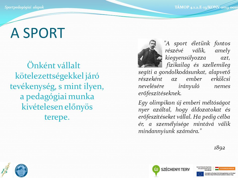 Sportpedagógiai alapok TÁMOP 4.1.2.E-13/KONV-2013-0010 A SPORT Önként vállalt kötelezettségekkel járó tevékenység, s mint ilyen, a pedagógiai munka kivételesen előnyös terepe.