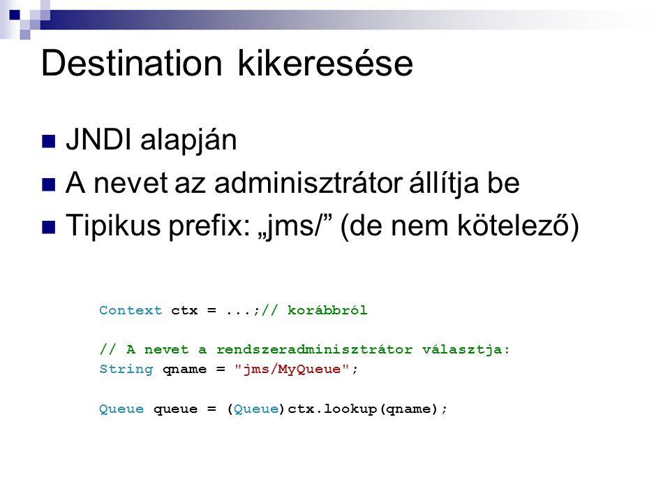 """Destination kikeresése JNDI alapján A nevet az adminisztrátor állítja be Tipikus prefix: """"jms/"""" (de nem kötelező) Context ctx =...;// korábbról // A n"""