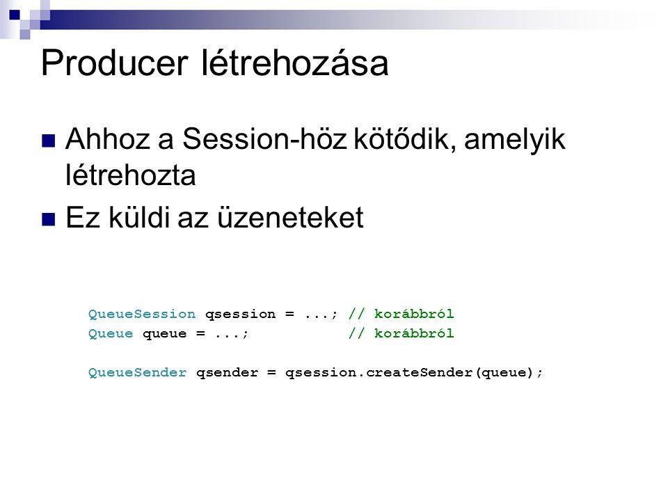 Producer létrehozása Ahhoz a Session-höz kötődik, amelyik létrehozta Ez küldi az üzeneteket QueueSession qsession =...; // korábbról Queue queue =...; // korábbról QueueSender qsender = qsession.createSender(queue);