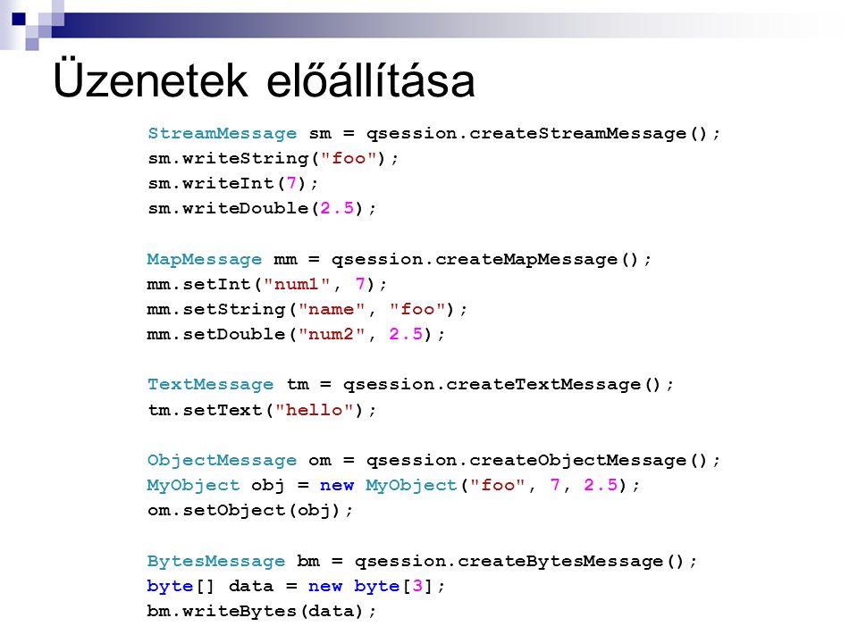Üzenetek előállítása StreamMessage sm = qsession.createStreamMessage(); sm.writeString( foo ); sm.writeInt(7); sm.writeDouble(2.5); MapMessage mm = qsession.createMapMessage(); mm.setInt( num1 , 7); mm.setString( name , foo ); mm.setDouble( num2 , 2.5); TextMessage tm = qsession.createTextMessage(); tm.setText( hello ); ObjectMessage om = qsession.createObjectMessage(); MyObject obj = new MyObject( foo , 7, 2.5); om.setObject(obj); BytesMessage bm = qsession.createBytesMessage(); byte[] data = new byte[3]; bm.writeBytes(data); Message m = qsession.createMessage();