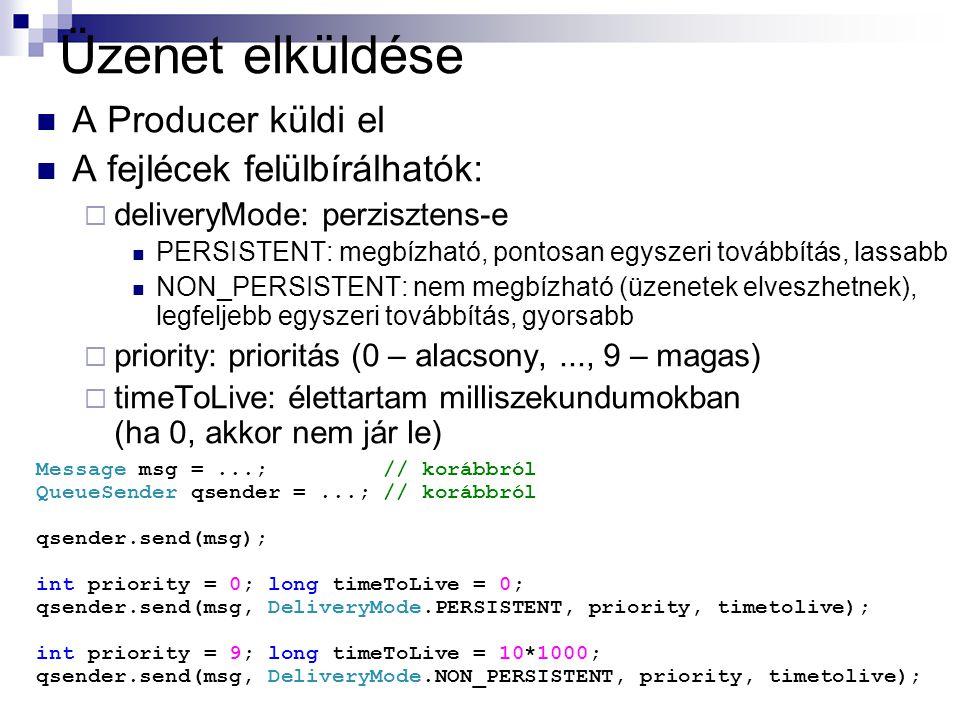 Üzenet elküldése A Producer küldi el A fejlécek felülbírálhatók:  deliveryMode: perzisztens-e PERSISTENT: megbízható, pontosan egyszeri továbbítás, lassabb NON_PERSISTENT: nem megbízható (üzenetek elveszhetnek), legfeljebb egyszeri továbbítás, gyorsabb  priority: prioritás (0 – alacsony,..., 9 – magas)  timeToLive: élettartam milliszekundumokban (ha 0, akkor nem jár le) Message msg =...; // korábbról QueueSender qsender =...; // korábbról qsender.send(msg); int priority = 0; long timeToLive = 0; qsender.send(msg, DeliveryMode.PERSISTENT, priority, timetolive); int priority = 9; long timeToLive = 10*1000; qsender.send(msg, DeliveryMode.NON_PERSISTENT, priority, timetolive);