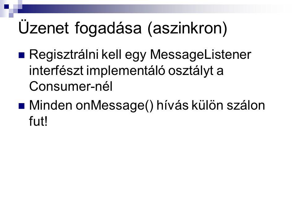 Üzenet fogadása (aszinkron) Regisztrálni kell egy MessageListener interfészt implementáló osztályt a Consumer-nél Minden onMessage() hívás külön szálo
