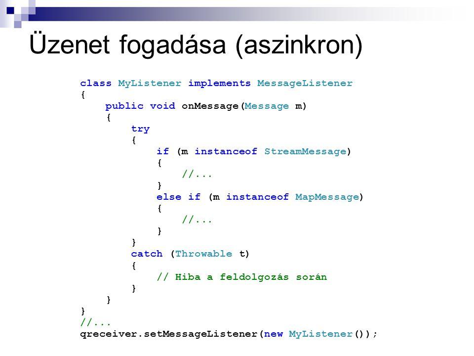 Üzenet fogadása (aszinkron) class MyListener implements MessageListener { public void onMessage(Message m) { try { if (m instanceof StreamMessage) { /