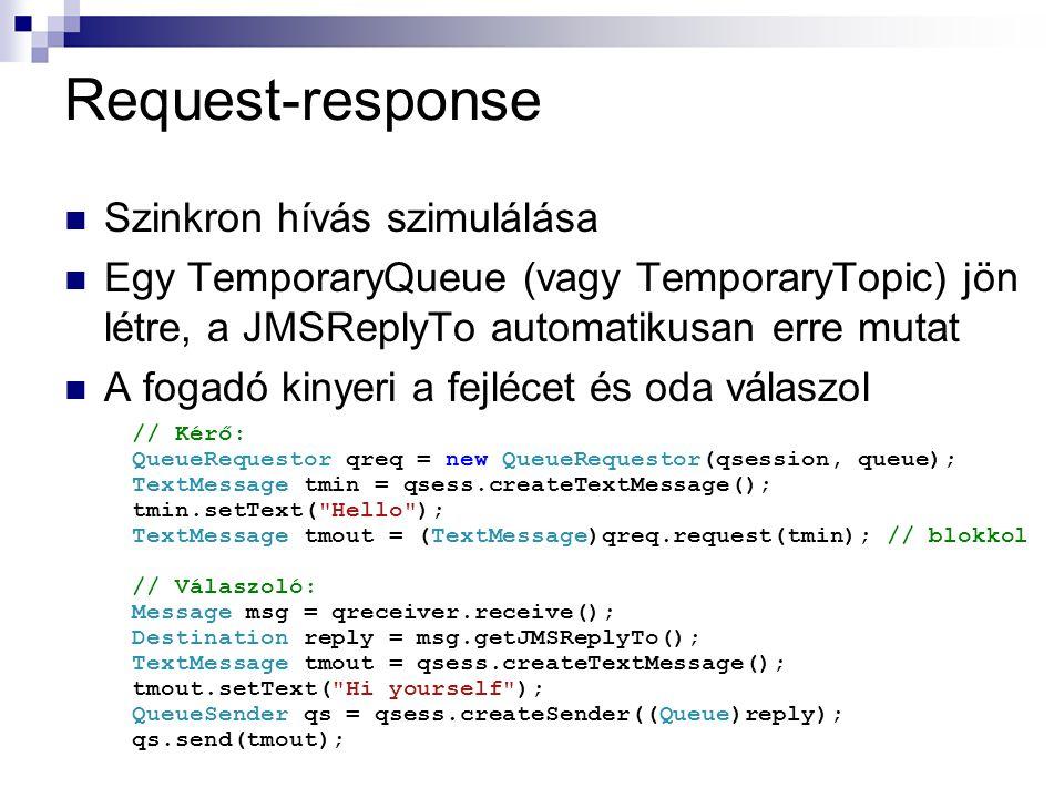 Request-response Szinkron hívás szimulálása Egy TemporaryQueue (vagy TemporaryTopic) jön létre, a JMSReplyTo automatikusan erre mutat A fogadó kinyeri a fejlécet és oda válaszol // Kérő: QueueRequestor qreq = new QueueRequestor(qsession, queue); TextMessage tmin = qsess.createTextMessage(); tmin.setText( Hello ); TextMessage tmout = (TextMessage)qreq.request(tmin); // blokkol // Válaszoló: Message msg = qreceiver.receive(); Destination reply = msg.getJMSReplyTo(); TextMessage tmout = qsess.createTextMessage(); tmout.setText( Hi yourself ); QueueSender qs = qsess.createSender((Queue)reply); qs.send(tmout);