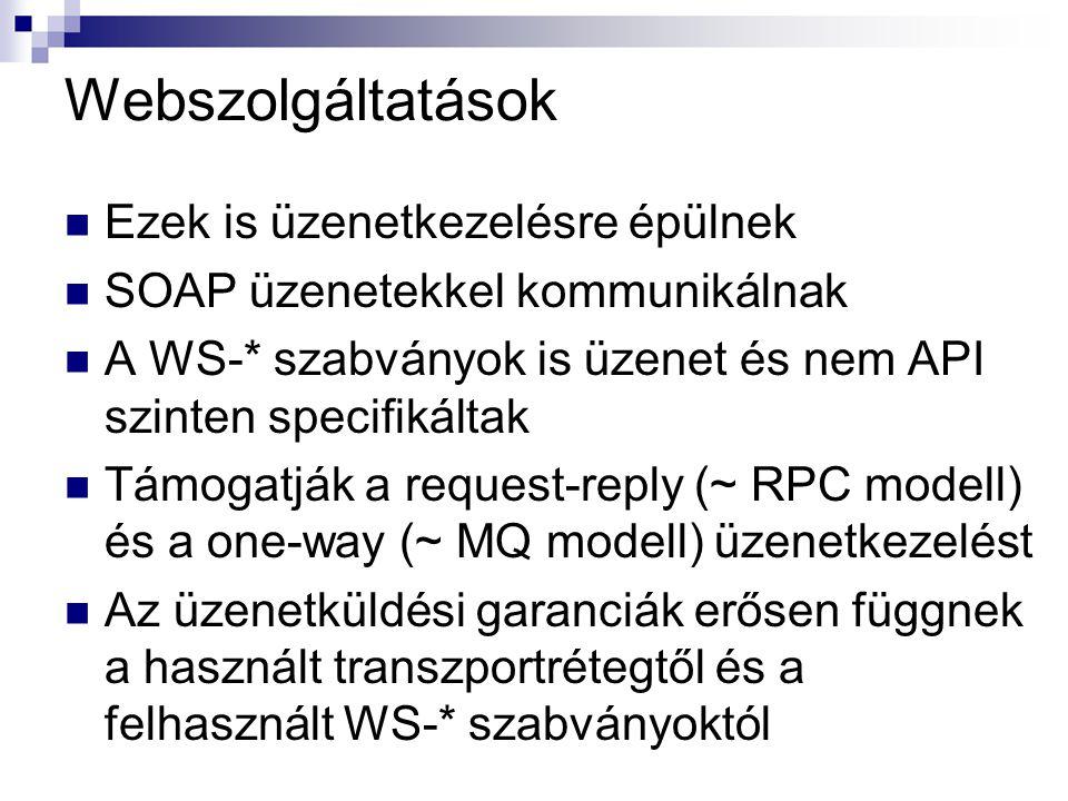Webszolgáltatások Ezek is üzenetkezelésre épülnek SOAP üzenetekkel kommunikálnak A WS-* szabványok is üzenet és nem API szinten specifikáltak Támogatják a request-reply (~ RPC modell) és a one-way (~ MQ modell) üzenetkezelést Az üzenetküldési garanciák erősen függnek a használt transzportrétegtől és a felhasznált WS-* szabványoktól