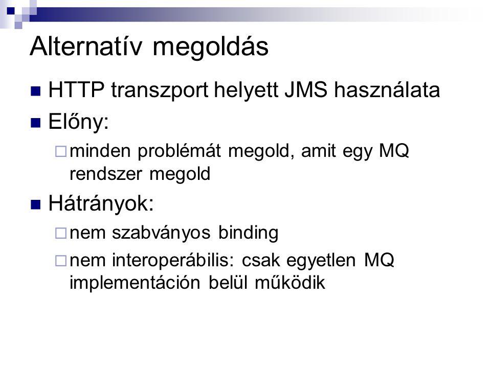 Alternatív megoldás HTTP transzport helyett JMS használata Előny:  minden problémát megold, amit egy MQ rendszer megold Hátrányok:  nem szabványos binding  nem interoperábilis: csak egyetlen MQ implementáción belül működik