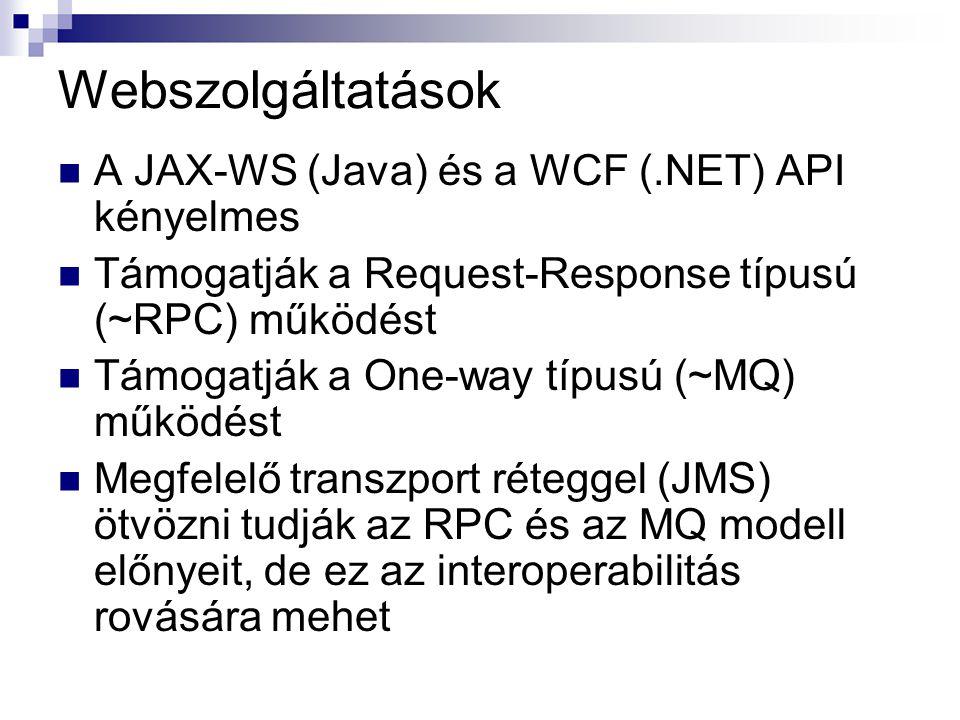 Webszolgáltatások A JAX-WS (Java) és a WCF (.NET) API kényelmes Támogatják a Request-Response típusú (~RPC) működést Támogatják a One-way típusú (~MQ) működést Megfelelő transzport réteggel (JMS) ötvözni tudják az RPC és az MQ modell előnyeit, de ez az interoperabilitás rovására mehet