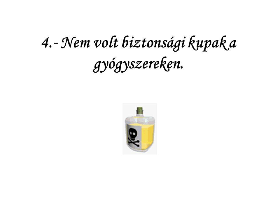4.- Nem volt biztonsági kupak a gyógyszereken.