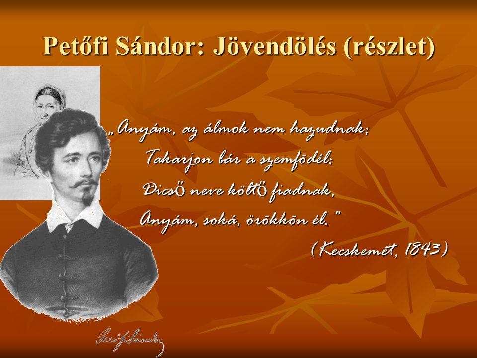 """Petőfi Sándor: Jövendölés (részlet) """"Anyám, az álmok nem hazudnak; Takarjon bár a szemfödél: Dicső neve költő fiadnak, Anyám, soká, örökkön él."""" (Kecs"""