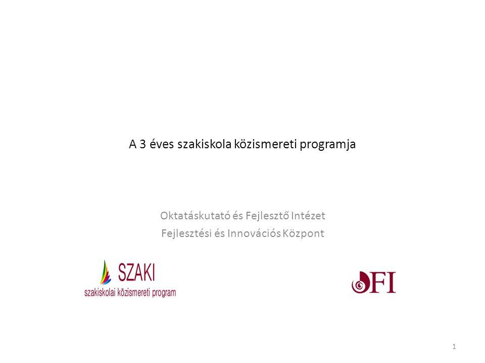 A 3 éves szakiskola közismereti programja Oktatáskutató és Fejlesztő Intézet Fejlesztési és Innovációs Központ 1