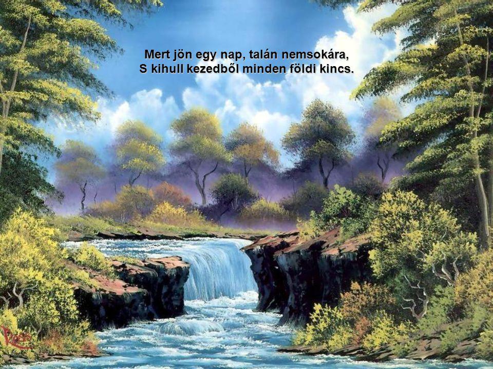 Mert jön egy nap, talán nemsokára, S kihull kezedből minden földi kincs.