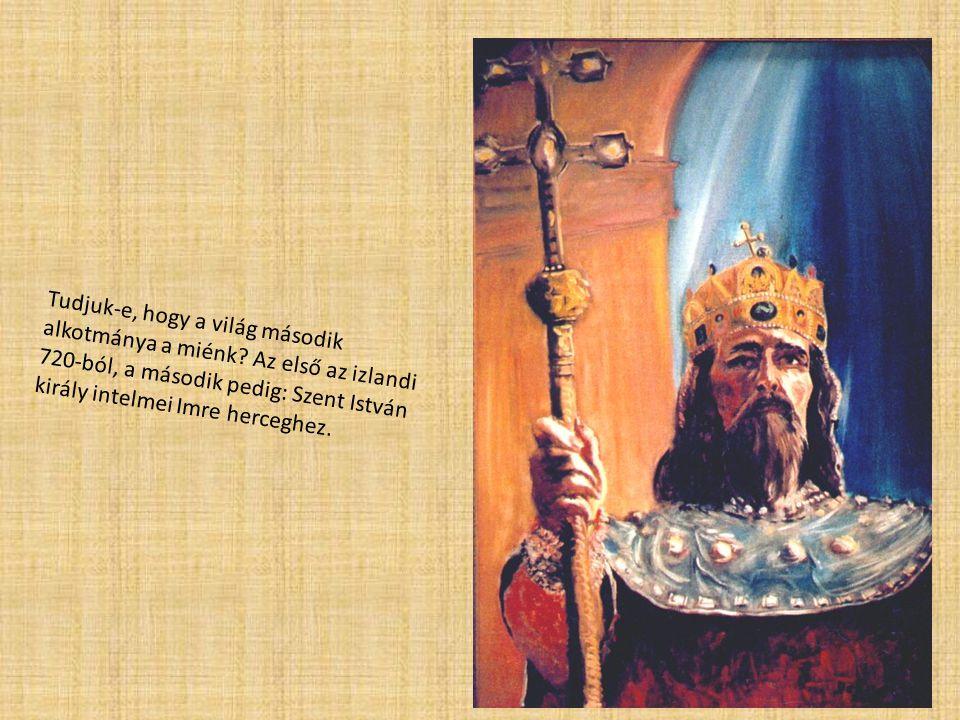 Tudjuk-e, hogy a világ második alkotmánya a miénk? Az első az izlandi 720-ból, a második pedig: Szent István király intelmei Imre herceghez.