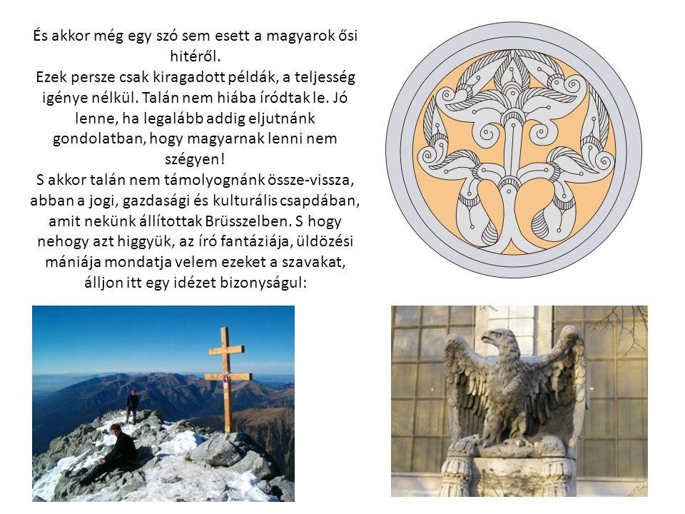 És akkor még egy szó sem esett a magyarok ősi hitéről. Ezek persze csak kiragadott példák, a teljesség igénye nélkül. Talán nem hiába íródtak le. Jó l