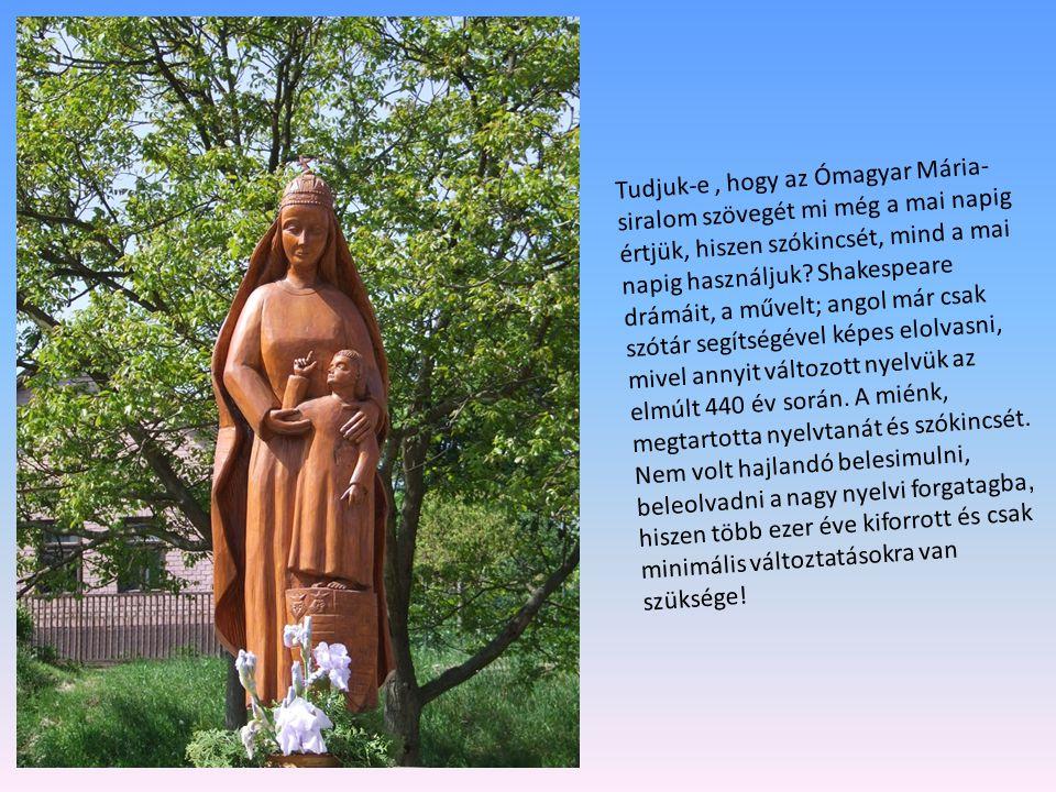 Tudjuk-e, hogy az Ómagyar Mária- siralom szövegét mi még a mai napig értjük, hiszen szókincsét, mind a mai napig használjuk? Shakespeare drámáit, a mű