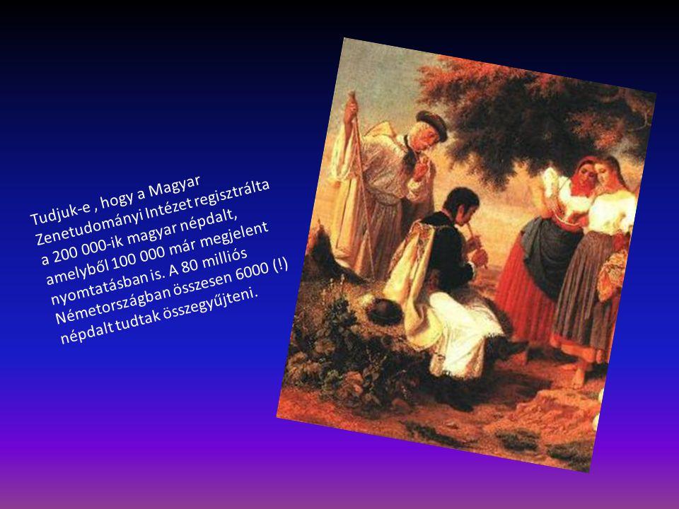 Tudjuk-e, hogy a Magyar Zenetudományi Intézet regisztrálta a 200 000-ik magyar népdalt, amelyből 100 000 már megjelent nyomtatásban is. A 80 milliós N
