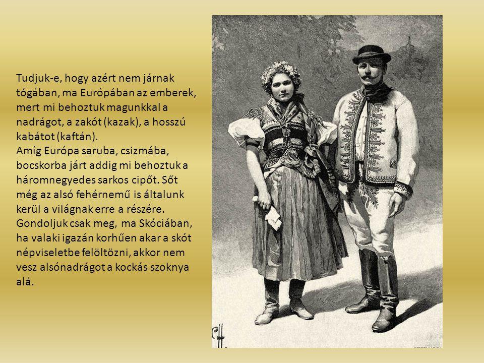 Tudjuk-e, hogy azért nem járnak tógában, ma Európában az emberek, mert mi behoztuk magunkkal a nadrágot, a zakót (kazak), a hosszú kabátot (kaftán). A