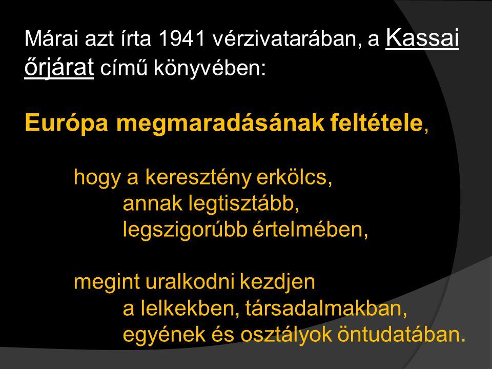 Márai azt írta 1941 vérzivatarában, a Kassai őrjárat című könyvében: Európa megmaradásának feltétele Európa megmaradásának feltétele, hogy a keresztény erkölcs, annak legtisztább, legszigorúbb értelmében, megint uralkodni kezdjen a lelkekben, társadalmakban, egyének és osztályok öntudatában.