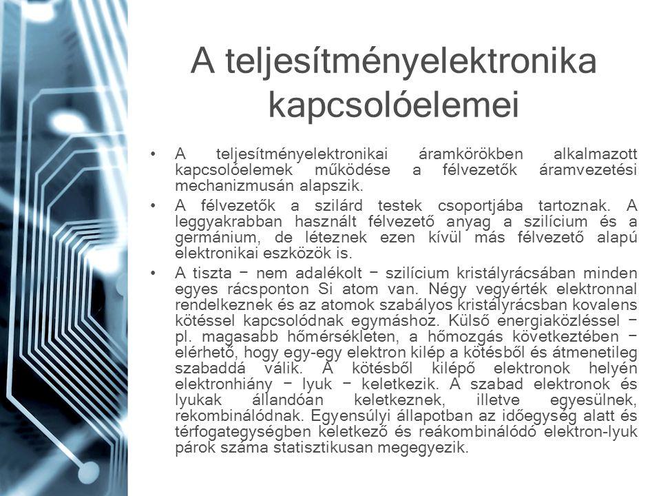 A teljesítményelektronika kapcsolóelemei A teljesítményelektronikai áramkörökben alkalmazott kapcsolóelemek működése a félvezetők áramvezetési mechani