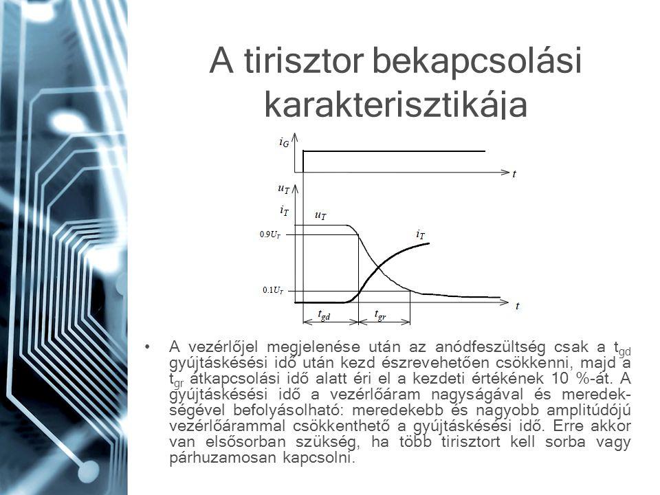 A tirisztor bekapcsolási karakterisztikája A vezérlőjel megjelenése után az anódfeszültség csak a t gd gyújtáskésési idő után kezd észrevehetően csökk