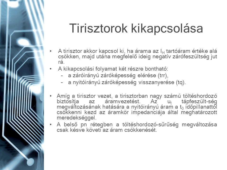 Tirisztorok kikapcsolása A tirisztor akkor kapcsol ki, ha árama az I H tartóáram értéke alá csökken, majd utána megfelelő ideig negatív zárófeszültség