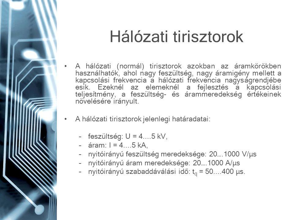 Hálózati tirisztorok A hálózati (normál) tirisztorok azokban az áramkörökben használhatók, ahol nagy feszültség, nagy áramigény mellett a kapcsolási f