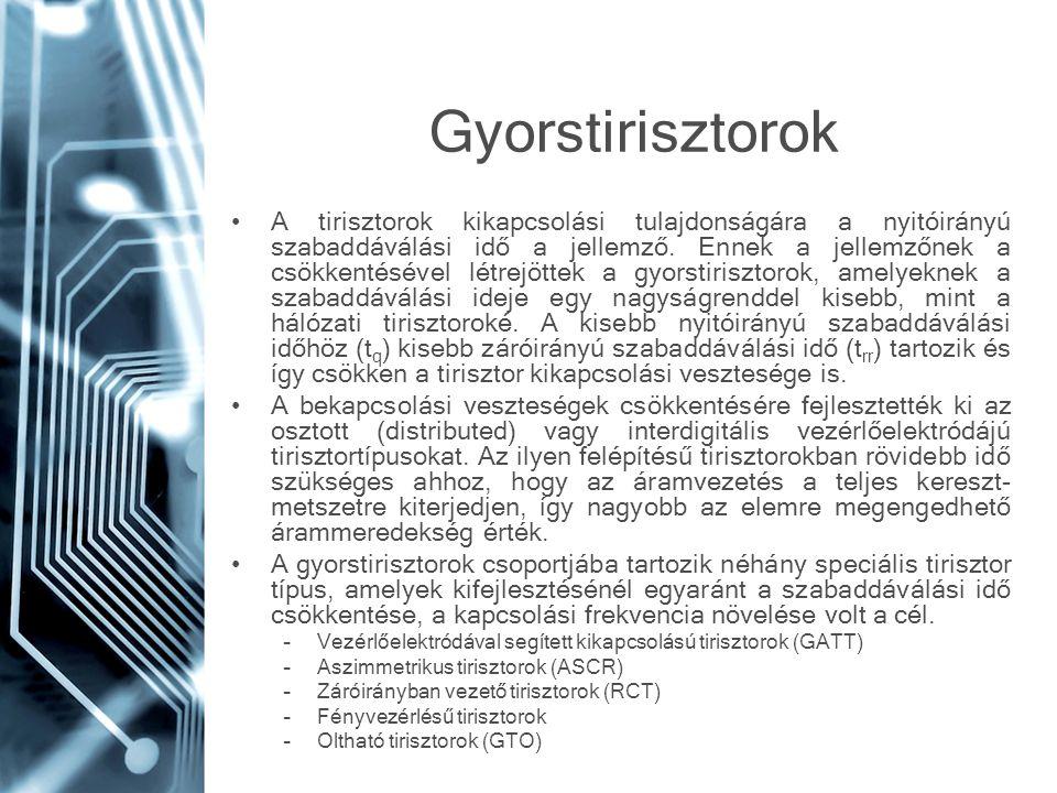 Gyorstirisztorok A tirisztorok kikapcsolási tulajdonságára a nyitóirányú szabaddáválási idő a jellemző. Ennek a jellemzőnek a csökkentésével létrejött