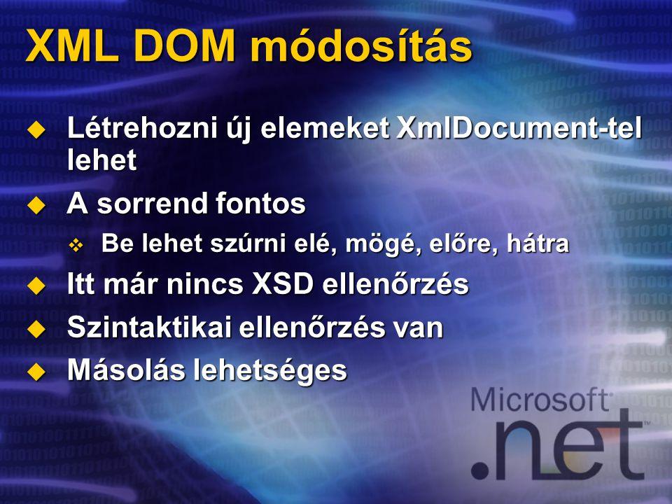 XML DOM módosítás  Létrehozni új elemeket XmlDocument-tel lehet  A sorrend fontos  Be lehet szúrni elé, mögé, előre, hátra  Itt már nincs XSD ellenőrzés  Szintaktikai ellenőrzés van  Másolás lehetséges