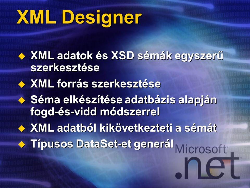 XML Designer  XML adatok és XSD sémák egyszerű szerkesztése  XML forrás szerkesztése  Séma elkészítése adatbázis alapján fogd-és-vidd módszerrel  XML adatból kikövetkezteti a sémát  Típusos DataSet-et generál