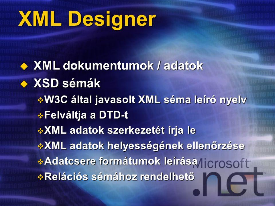 XML Designer  XML dokumentumok / adatok  XSD sémák  W3C által javasolt XML séma leíró nyelv  Felváltja a DTD-t  XML adatok szerkezetét írja le  XML adatok helyességének ellenőrzése  Adatcsere formátumok leírása  Relációs sémához rendelhető