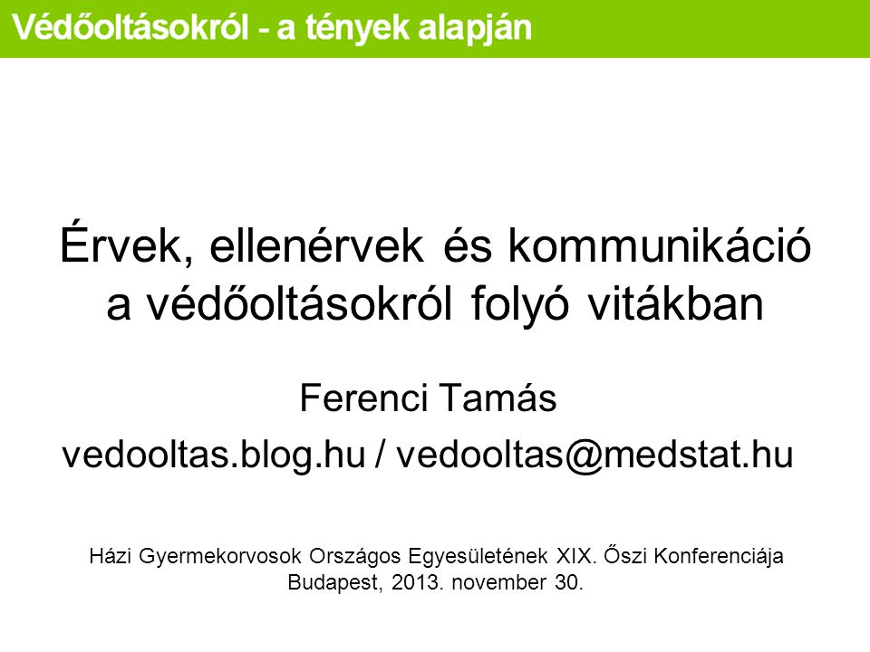 Érvek, ellenérvek és kommunikáció a védőoltásokról folyó vitákban Ferenci Tamás vedooltas.blog.hu / vedooltas@medstat.hu Házi Gyermekorvosok Országos Egyesületének XIX.