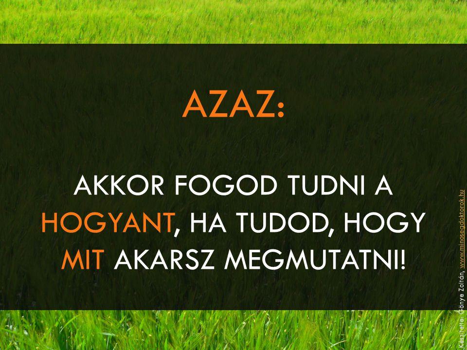AZAZ: AKKOR FOGOD TUDNI A HOGYANT, HA TUDOD, HOGY MIT AKARSZ MEGMUTATNI! Készítette: Gönye Zoltán, www.minosegdoktorok.huwww.minosegdoktorok.hu