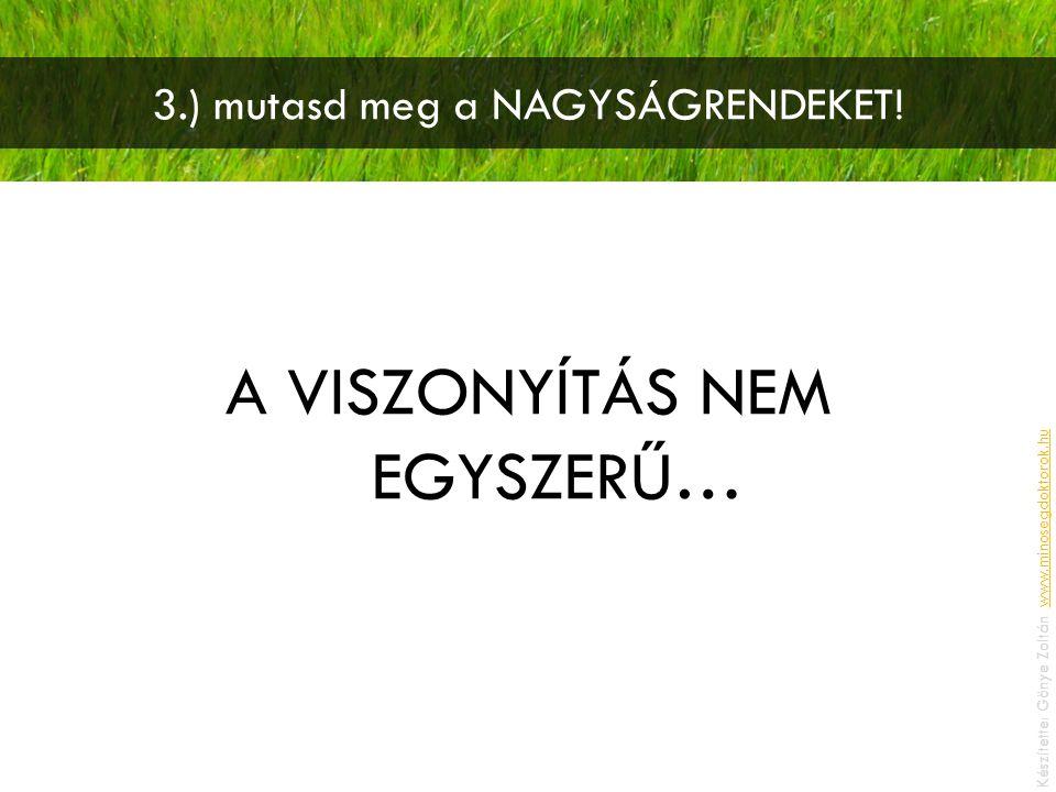 3.) mutasd meg a NAGYSÁGRENDEKET! A VISZONYÍTÁS NEM EGYSZERŰ… Készítette: Gönye Zoltán, www.minosegdoktorok.huwww.minosegdoktorok.hu