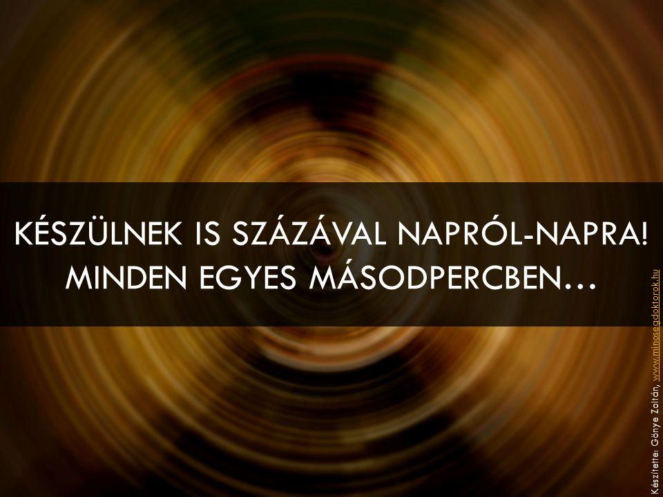 KÉSZÜLNEK IS SZÁZÁVAL NAPRÓL-NAPRA! MINDEN EGYES MÁSODPERCBEN… Készítette: Gönye Zoltán, www.minosegdoktorok.huwww.minosegdoktorok.hu