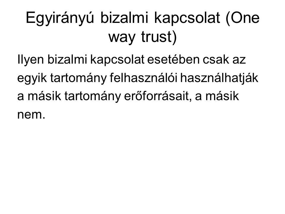 Egyirányú bizalmi kapcsolat (One way trust) Ilyen bizalmi kapcsolat esetében csak az egyik tartomány felhasználói használhatják a másik tartomány erőf