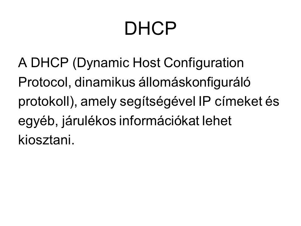 DHCP A DHCP (Dynamic Host Configuration Protocol, dinamikus állomáskonfiguráló protokoll), amely segítségével IP címeket és egyéb, járulékos informáci
