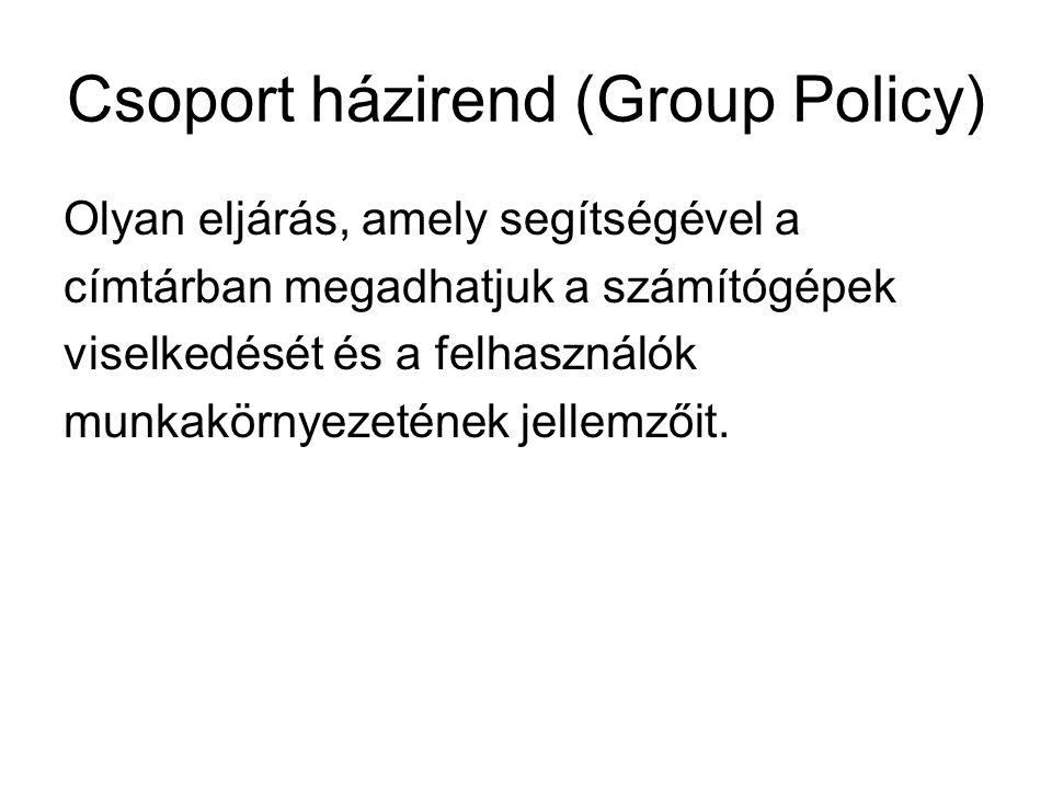 Csoport házirend (Group Policy) Olyan eljárás, amely segítségével a címtárban megadhatjuk a számítógépek viselkedését és a felhasználók munkakörnyezet