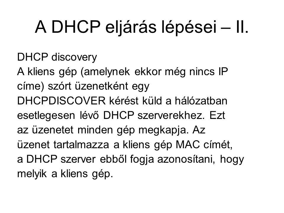 A DHCP eljárás lépései – II. DHCP discovery A kliens gép (amelynek ekkor még nincs IP címe) szórt üzenetként egy DHCPDISCOVER kérést küld a hálózatban