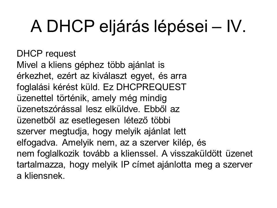 A DHCP eljárás lépései – IV. DHCP request Mivel a kliens géphez több ajánlat is érkezhet, ezért az kiválaszt egyet, és arra foglalási kérést küld. Ez