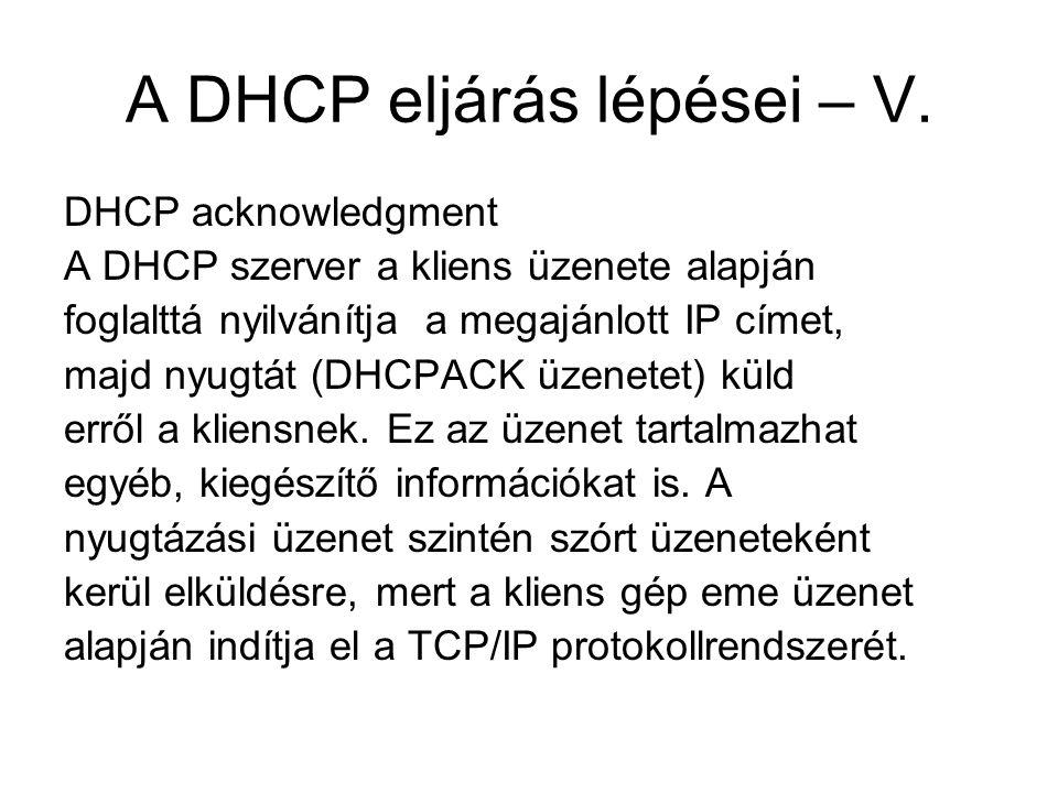 A DHCP eljárás lépései – V. DHCP acknowledgment A DHCP szerver a kliens üzenete alapján foglalttá nyilvánítja a megajánlott IP címet, majd nyugtát (DH