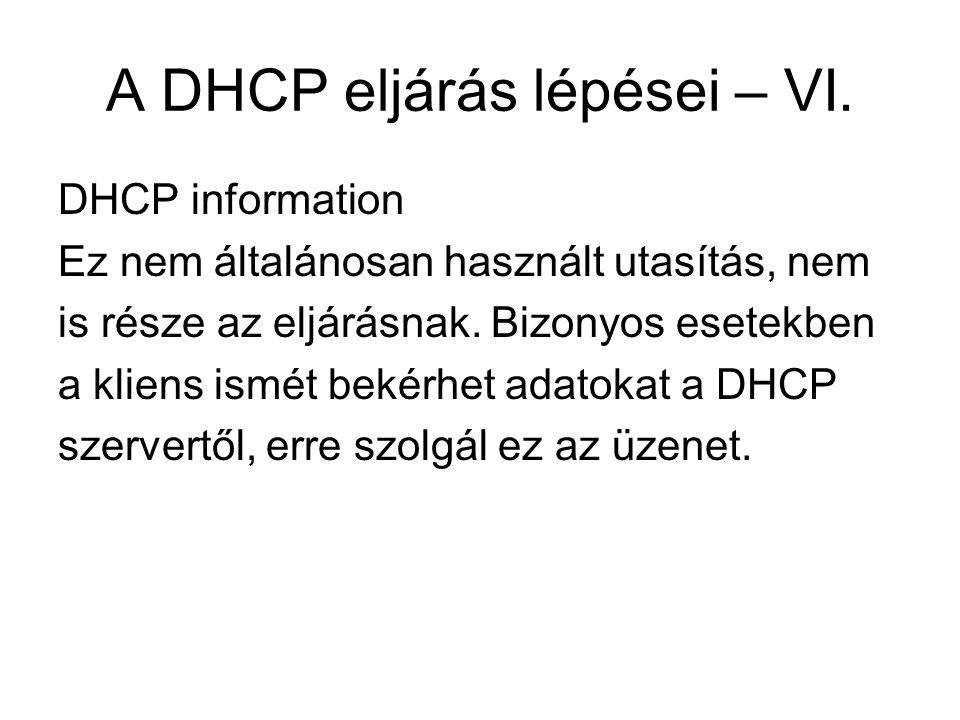 A DHCP eljárás lépései – VI. DHCP information Ez nem általánosan használt utasítás, nem is része az eljárásnak. Bizonyos esetekben a kliens ismét beké