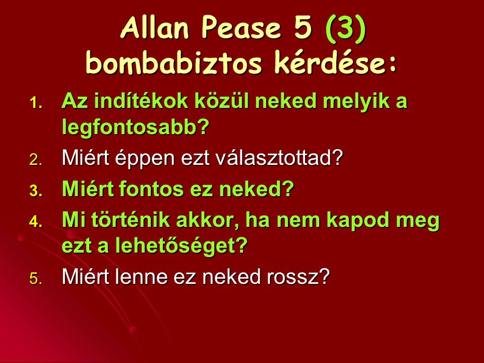 Allan Pease 5 (3) bombabiztos kérdése: 1. Az indítékok közül neked melyik a legfontosabb? 2. Miért éppen ezt választottad? 3. Miért fontos ez neked? 4