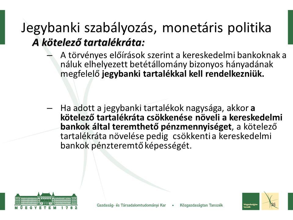 26 Jegybanki szabályozás, monetáris politika A kötelező tartalékráta: – A törvényes előírások szerint a kereskedelmi bankoknak a náluk elhelyezett betétállomány bizonyos hányadának megfelelő jegybanki tartalékkal kell rendelkezniük.